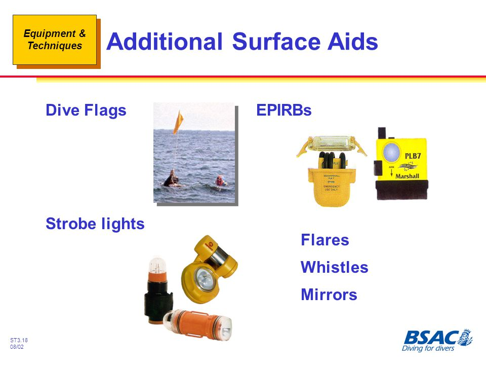 Equipment & Techniques ST3.18 08/02 Additional Surface Aids Dive FlagsEPIRBs Strobe lights Flares Whistles Mirrors