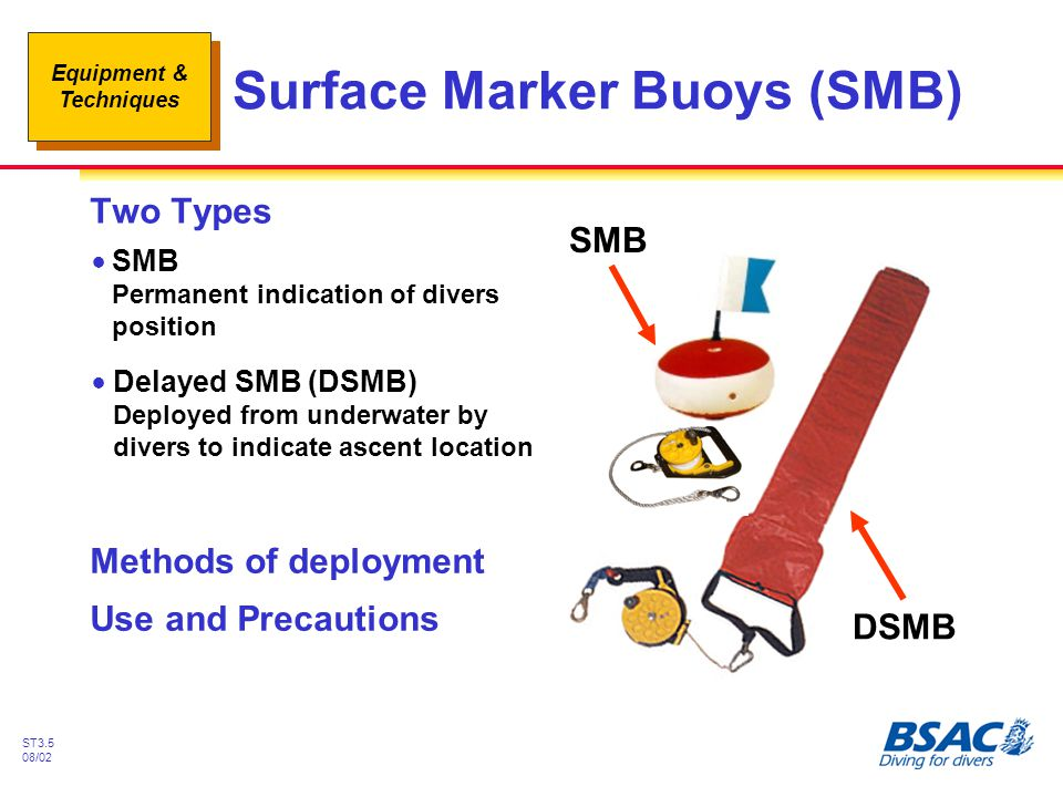 Equipment & Techniques ST3.5 08/02 Surface Marker Buoys (SMB) Two Types !SMB Permanent indication of divers position !Delayed SMB (DSMB) Deployed from