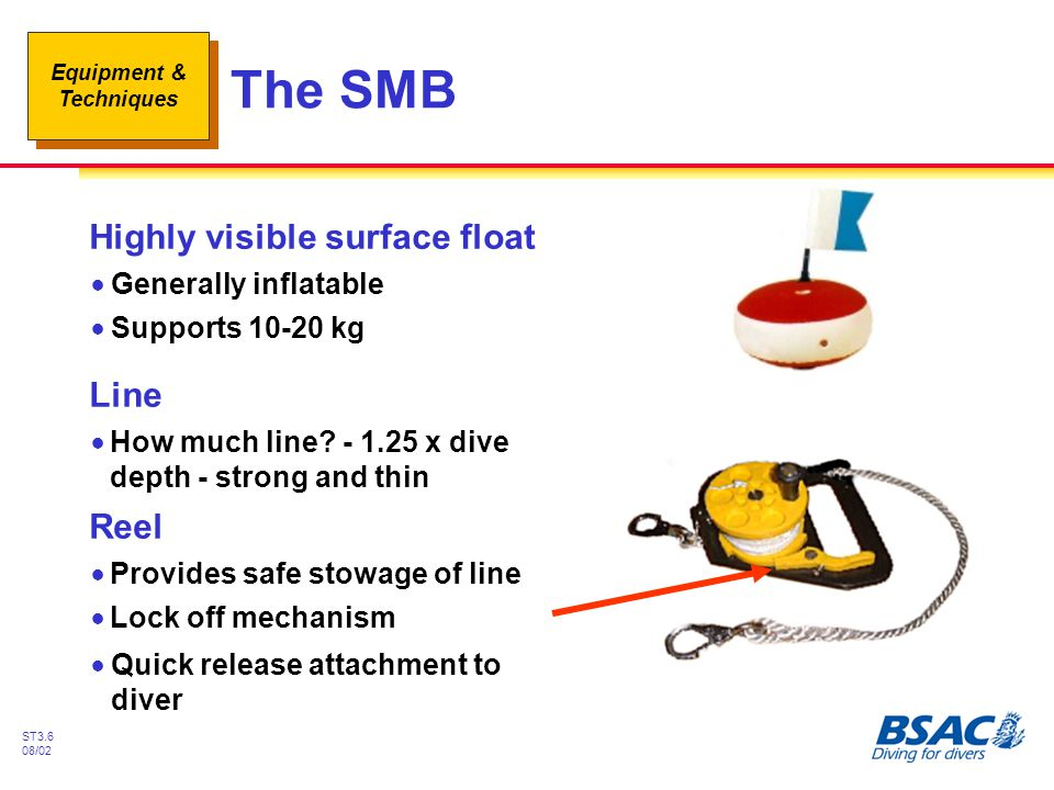 Equipment & Techniques ST3.6 08/02 The SMB Highly visible surface float !Generally inflatable !Supports 10-20 kg !Quick release attachment to diver Li