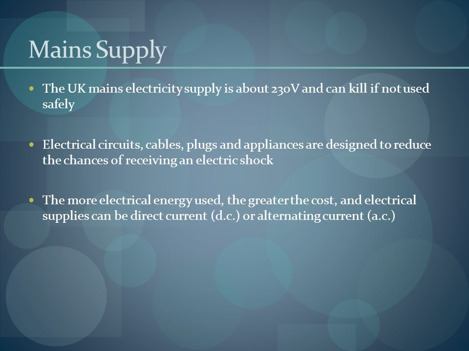Mains Supply The UK mains electricity supply is about 230V and can kill if not used safely Electrical circuits, cables, plugs and appliances are desig