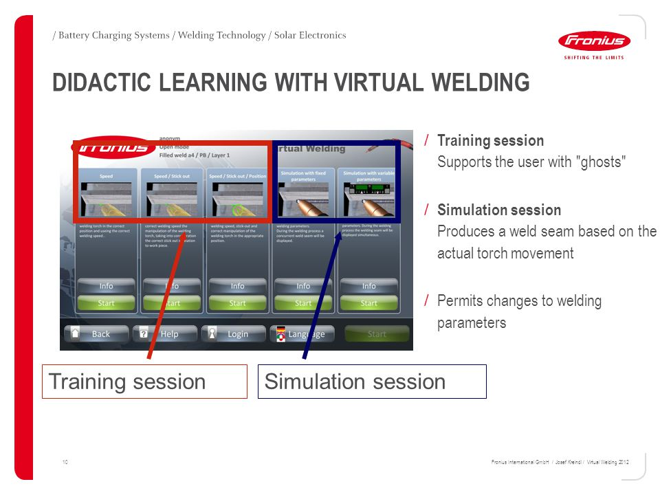 10Fronius International GmbH / Josef Kreindl / Virtual Welding 2012 Training sessionSimulation session DIDACTIC LEARNING WITH VIRTUAL WELDING / Training session Supports the user with ghosts / Simulation session Produces a weld seam based on the actual torch movement / Permits changes to welding parameters