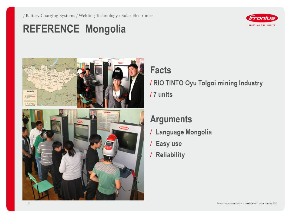 Facts / RIO TINTO Oyu Tolgoi mining Industry / 7 units Arguments / Language Mongolia / Easy use / Reliability REFERENCE Mongolia 20Fronius International GmbH / Josef Kreindl / Virtual Welding 2012