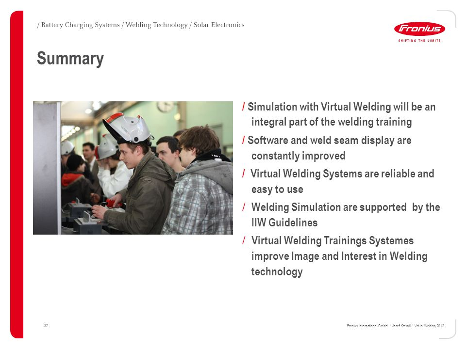 Summary 32Fronius International GmbH / Josef Kreindl / Virtual Welding 2012 / Simulation with Virtual Welding will be an integral part of the welding training / Software and weld seam display are constantly improved / Virtual Welding Systems are reliable and easy to use / Welding Simulation are supported by the IIW Guidelines / Virtual Welding Trainings Systemes improve Image and Interest in Welding technology