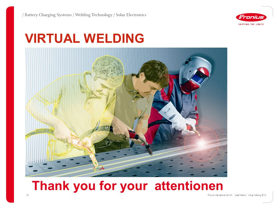 33Fronius International GmbH / Josef Kreindl / Virtual Welding 2012 VIRTUAL WELDING Thank you for your attentionen