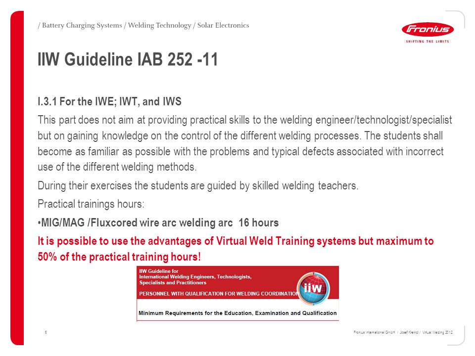 6 IIW Guideline IAB 252 -11 I.3.1 For the IWE; IWT, and IWS This part does not aim at providing practical skills to the welding engineer/technologist/specialist but on gaining knowledge on the control of the different welding processes.