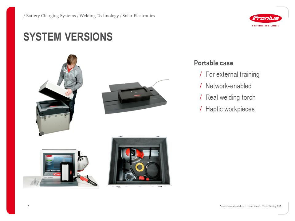 8Fronius International GmbH / Josef Kreindl / Virtual Welding 2012 SYSTEM VERSIONS Portable case / For external training / Network-enabled / Real welding torch / Haptic workpieces