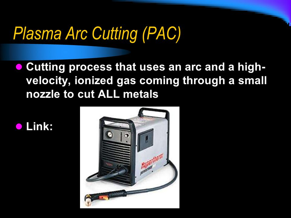 Plasma Arc Cutting (PAC) Cutting process that uses an arc and a high- velocity, ionized gas coming through a small nozzle to cut ALL metals Link: