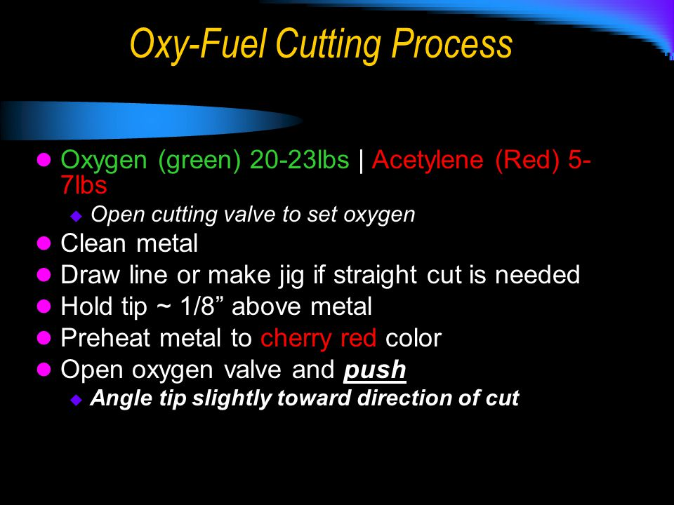 Oxy-Fuel Cutting Process Oxygen (green) 20-23lbs | Acetylene (Red) 5- 7lbs  Open cutting valve to set oxygen Clean metal Draw line or make jig if str