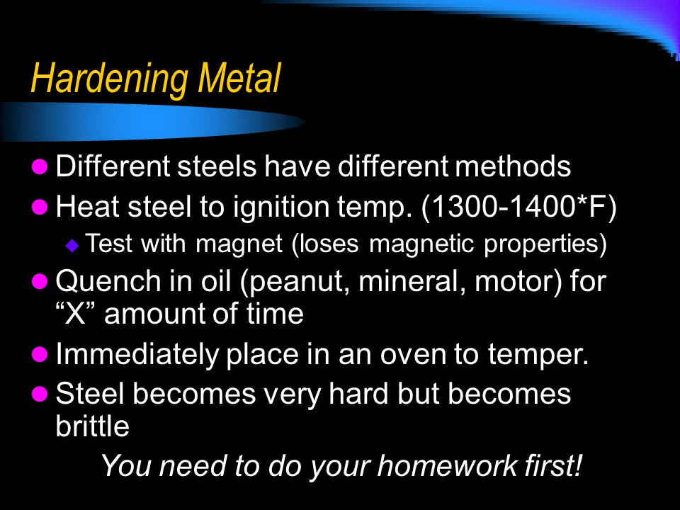 Hardening Metal Different steels have different methods Heat steel to ignition temp. (1300-1400*F)  Test with magnet (loses magnetic properties) Quen