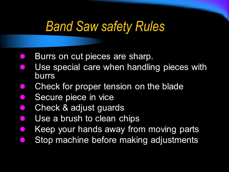Band Saw safety Rules Burrs on cut pieces are sharp. Use special care when handling pieces with burrs Check for proper tension on the blade Secure pie