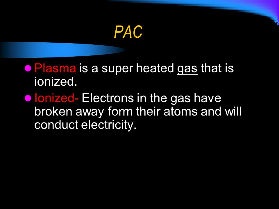 PAC Plasma is a super heated gas that is ionized. Ionized- Electrons in the gas have broken away form their atoms and will conduct electricity.