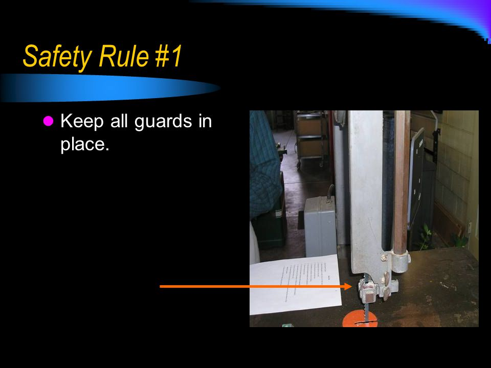 Safety Rule #1 Keep all guards in place.