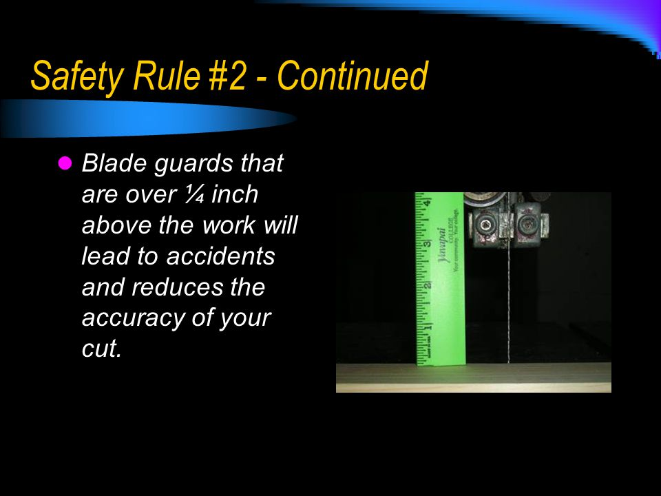 Safety Rule #2 - Continued Blade guards that are over ¼ inch above the work will lead to accidents and reduces the accuracy of your cut.
