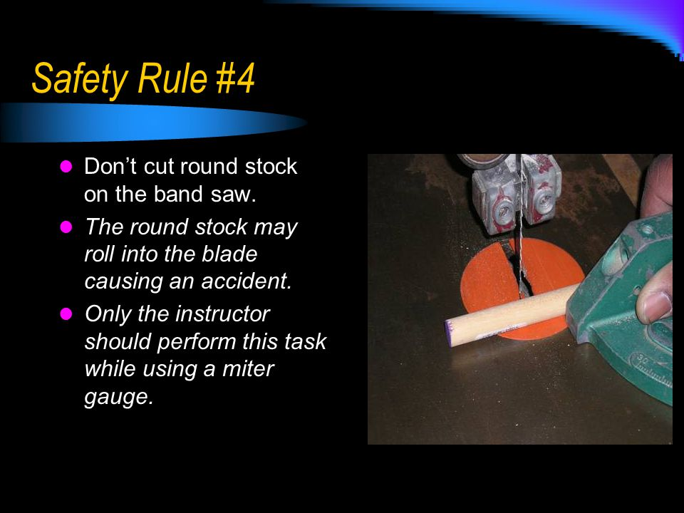 Safety Rule #4 Don't cut round stock on the band saw. The round stock may roll into the blade causing an accident. Only the instructor should perform