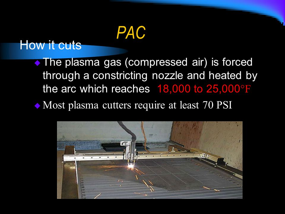 Advantages of PAC Can cut ANY metal  Torch can't cut aluminum or stainless, PAC slices right through it.