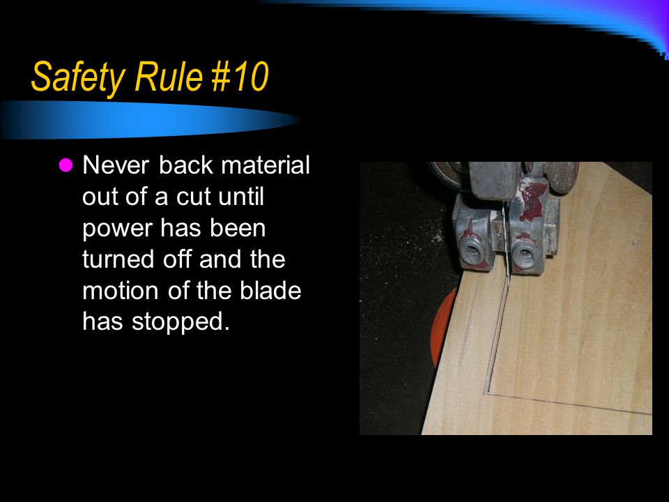 Safety Rule #10 Never back material out of a cut until power has been turned off and the motion of the blade has stopped.