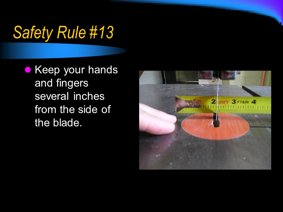 Safety Rule #13 Keep your hands and fingers several inches from the side of the blade.