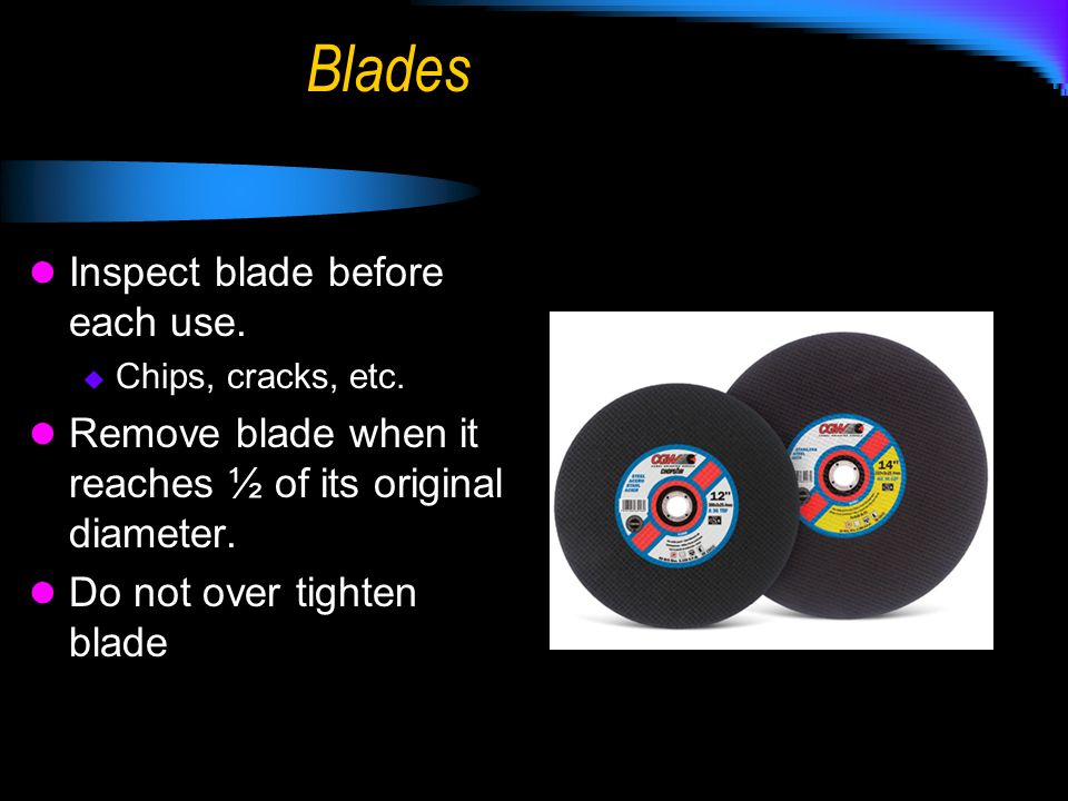 Blades Inspect blade before each use.  Chips, cracks, etc. Remove blade when it reaches ½ of its original diameter. Do not over tighten blade