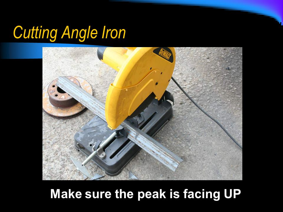 Cutting Angle Iron Make sure the peak is facing UP
