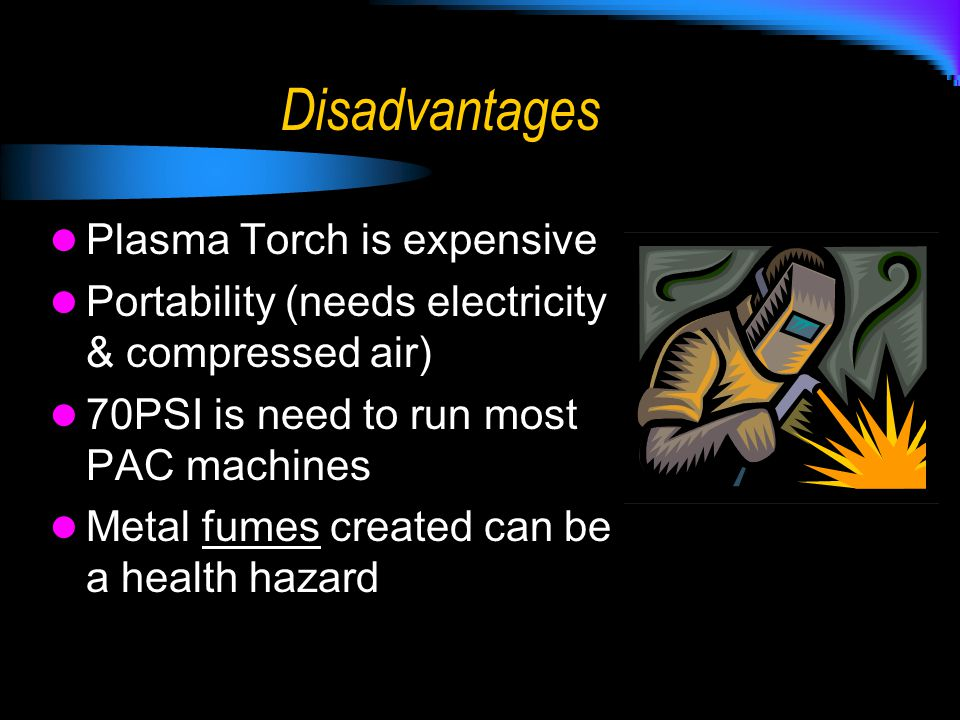 Disadvantages Plasma Torch is expensive Portability (needs electricity & compressed air) 70PSI is need to run most PAC machines Metal fumes created ca