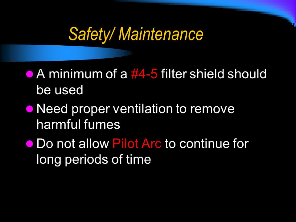 Safety/ Maintenance A minimum of a #4-5 filter shield should be used Need proper ventilation to remove harmful fumes Do not allow Pilot Arc to continu