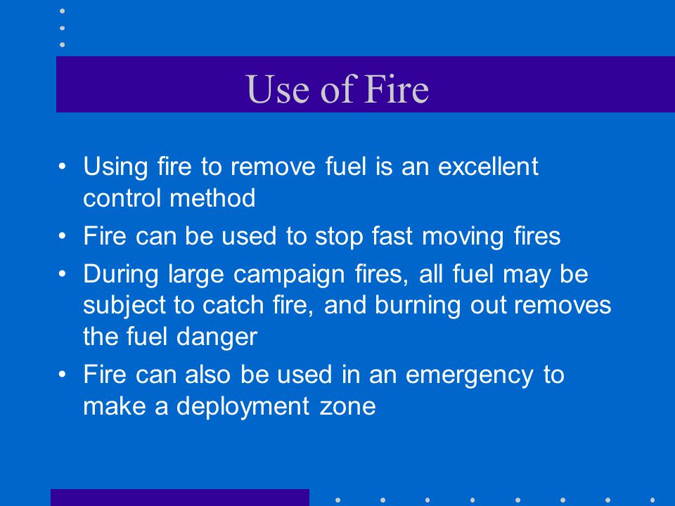 Use of Fire Using fire to remove fuel is an excellent control method Fire can be used to stop fast moving fires During large campaign fires, all fuel may be subject to catch fire, and burning out removes the fuel danger Fire can also be used in an emergency to make a deployment zone