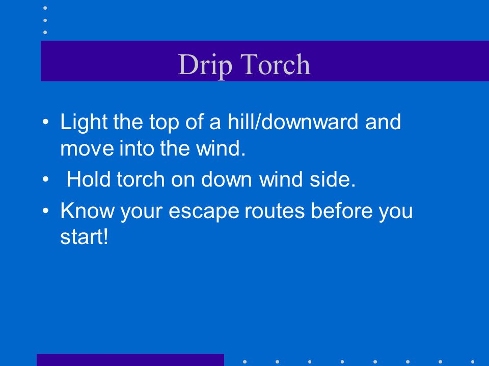 Drip Torch Light the top of a hill/downward and move into the wind.