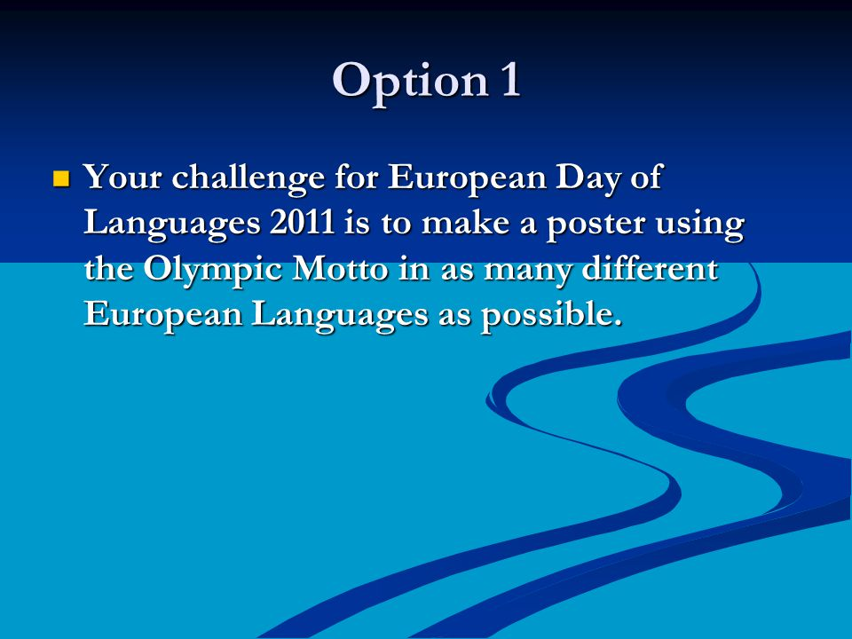 Option 1 Your challenge for European Day of Languages 2011 is to make a poster using the Olympic Motto in as many different European Languages as possible.