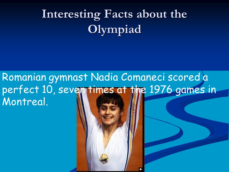 Interesting Facts about the Olympiad Romanian gymnast Nadia Comaneci scored a perfect 10, seven times at the 1976 games in Montreal.