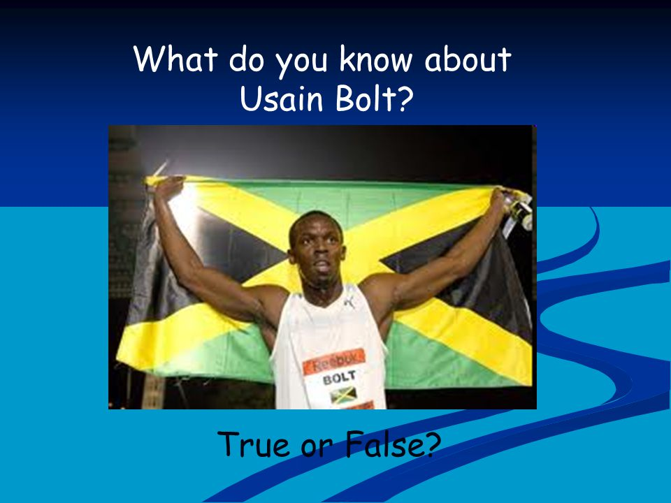 What do you know about Usain Bolt? True or False?