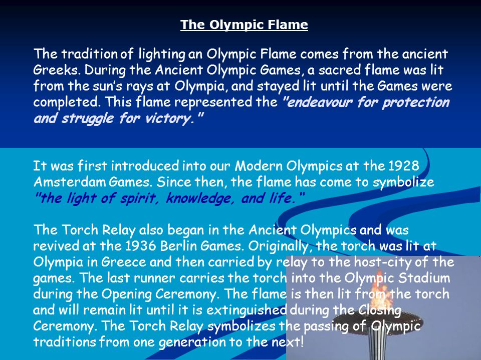 The Olympic Flame The tradition of lighting an Olympic Flame comes from the ancient Greeks.