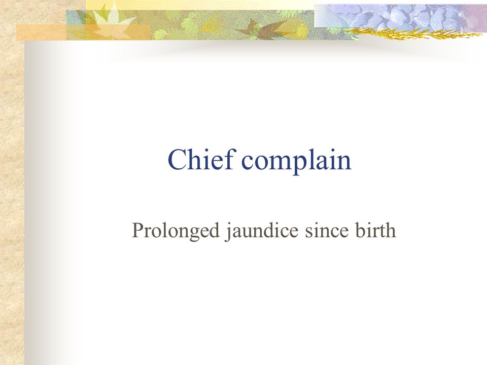 Chief complain Prolonged jaundice since birth