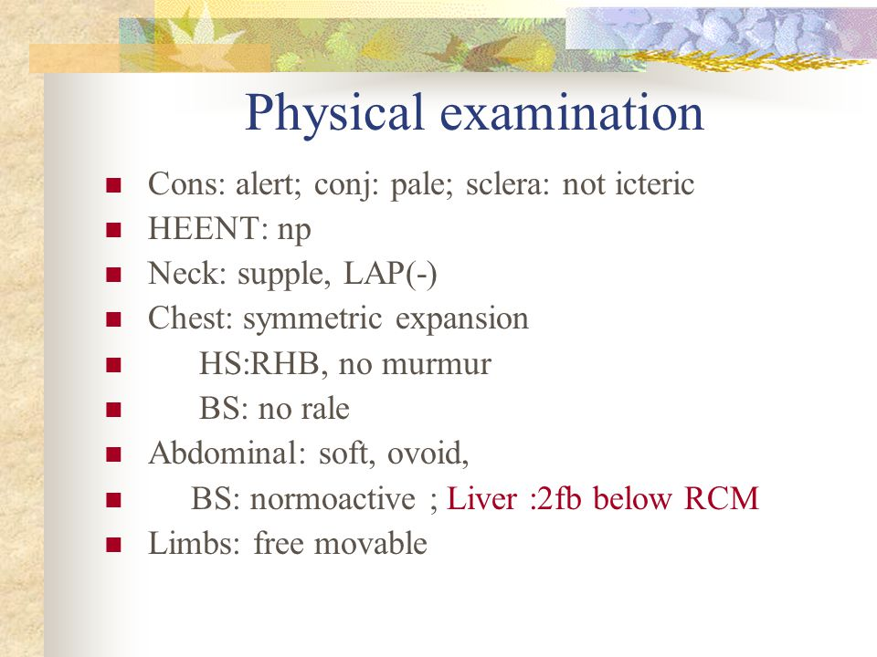 Physical examination Cons: alert; conj: pale; sclera: not icteric HEENT: np Neck: supple, LAP(-) Chest: symmetric expansion HS:RHB, no murmur BS: no rale Abdominal: soft, ovoid, BS: normoactive ; Liver :2fb below RCM Limbs: free movable
