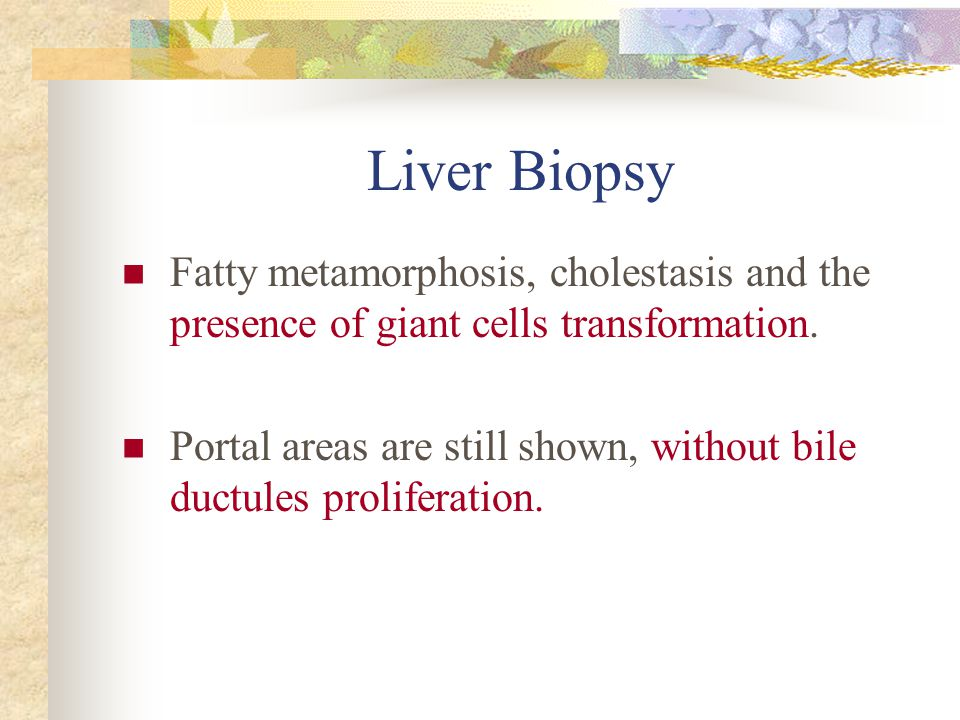 Liver Biopsy Fatty metamorphosis, cholestasis and the presence of giant cells transformation.