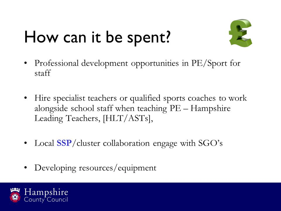 How can it be spent? Professional development opportunities in PE/Sport for staff Hire specialist teachers or qualified sports coaches to work alongsi