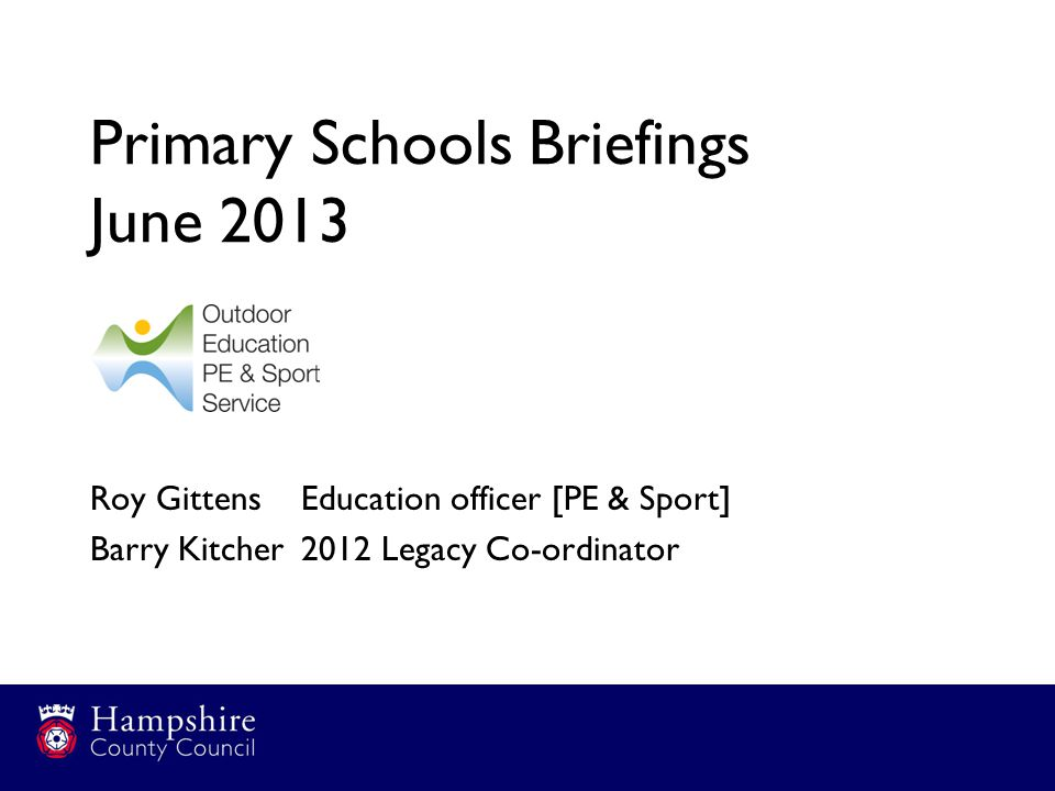Primary Schools Briefings June 2013 Roy Gittens Education officer [PE & Sport] Barry Kitcher2012 Legacy Co-ordinator