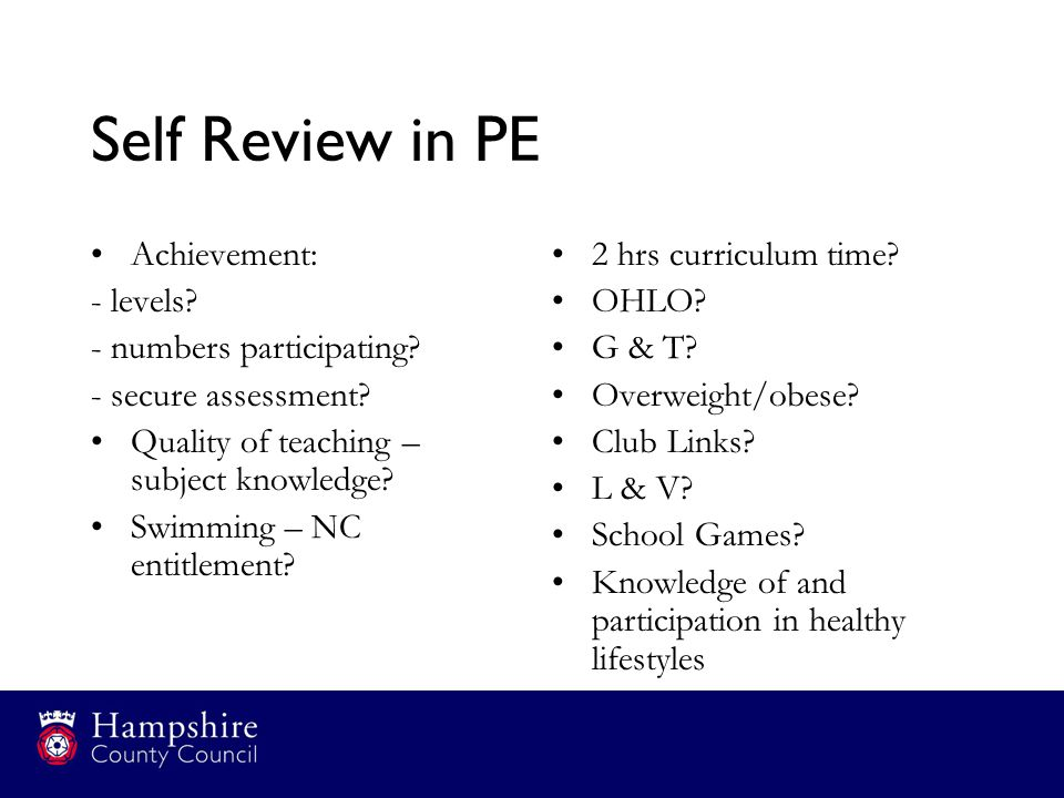 Self Review in PE Achievement: - levels? - numbers participating? - secure assessment? Quality of teaching – subject knowledge? Swimming – NC entitlem