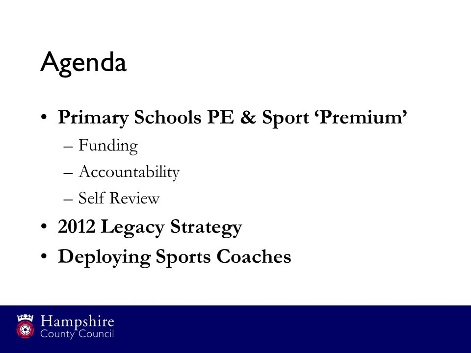 Agenda Primary Schools PE & Sport 'Premium' –Funding –Accountability –Self Review 2012 Legacy Strategy Deploying Sports Coaches