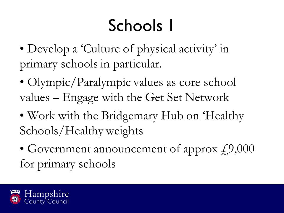 Schools 1 Develop a 'Culture of physical activity' in primary schools in particular. Olympic/Paralympic values as core school values – Engage with the