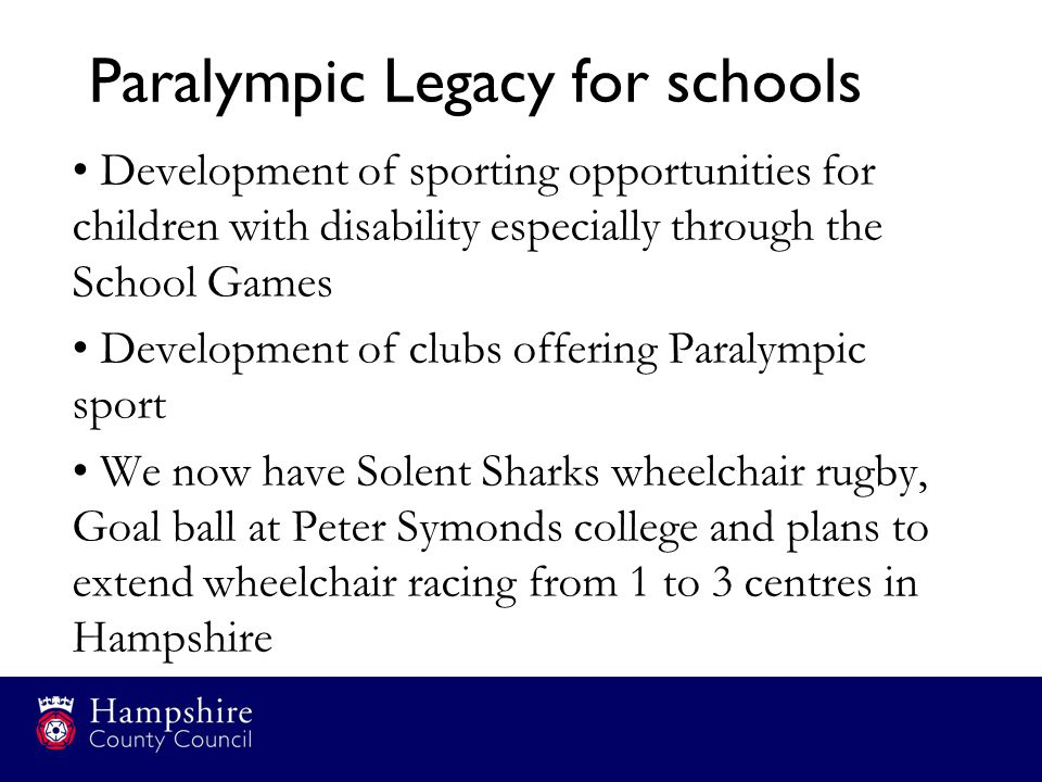 Paralympic Legacy for schools Development of sporting opportunities for children with disability especially through the School Games Development of cl
