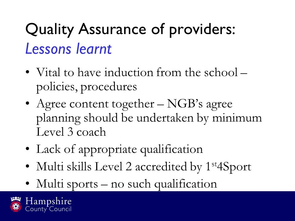 Quality Assurance of providers: Lessons learnt Vital to have induction from the school – policies, procedures Agree content together – NGB's agree pla