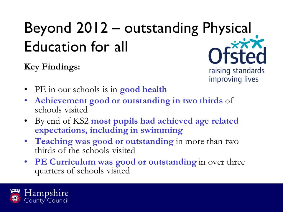 Beyond 2012 – outstanding Physical Education for all Key Findings: PE in our schools is in good health Achievement good or outstanding in two thirds o