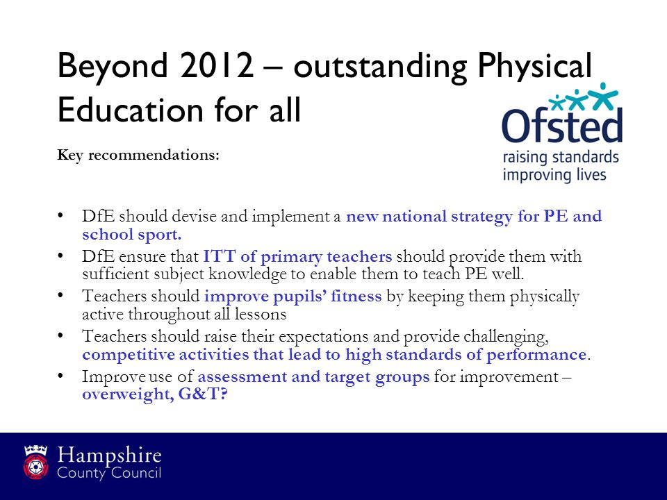 Beyond 2012 – outstanding Physical Education for all Key recommendations: DfE should devise and implement a new national strategy for PE and school sp