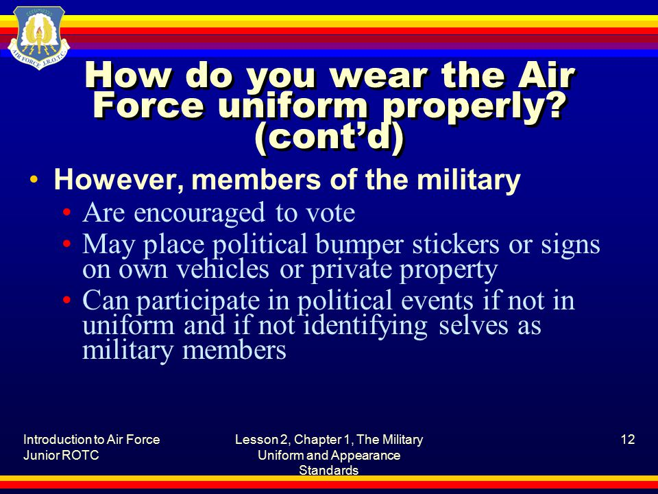 Introduction to Air Force Junior ROTC Lesson 2, Chapter 1, The Military Uniform and Appearance Standards 12 How do you wear the Air Force uniform properly.