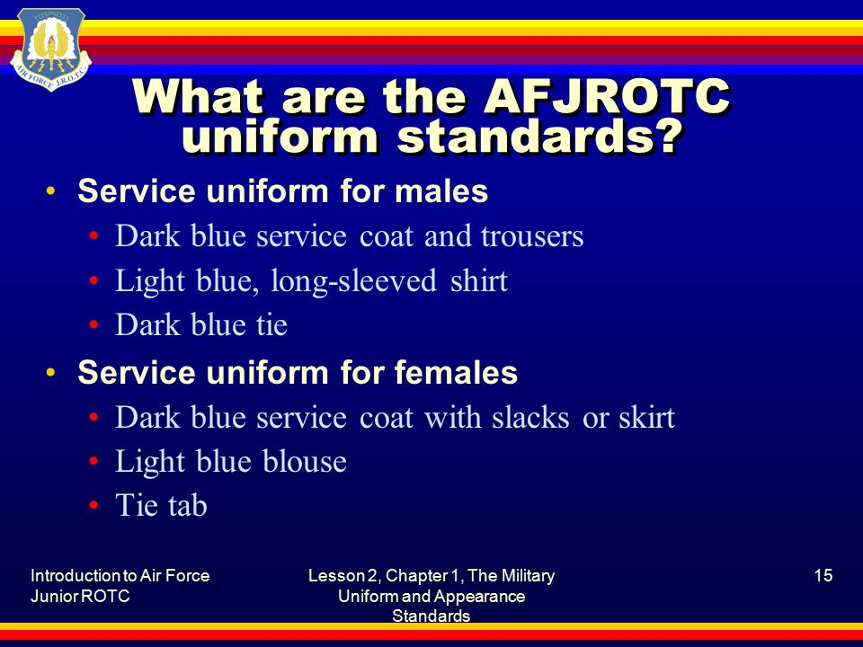 Introduction to Air Force Junior ROTC Lesson 2, Chapter 1, The Military Uniform and Appearance Standards 15 What are the AFJROTC uniform standards.