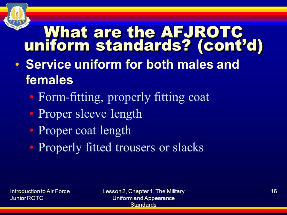 Introduction to Air Force Junior ROTC Lesson 2, Chapter 1, The Military Uniform and Appearance Standards 16 What are the AFJROTC uniform standards.