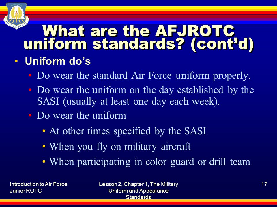 Introduction to Air Force Junior ROTC Lesson 2, Chapter 1, The Military Uniform and Appearance Standards 17 What are the AFJROTC uniform standards.