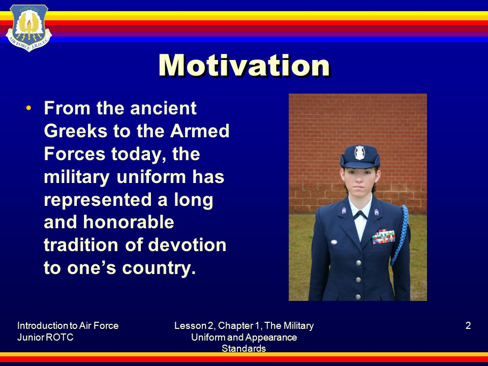 Introduction to Air Force Junior ROTC Lesson 2, Chapter 1, The Military Uniform and Appearance Standards 2 Motivation From the ancient Greeks to the Armed Forces today, the military uniform has represented a long and honorable tradition of devotion to one's country.