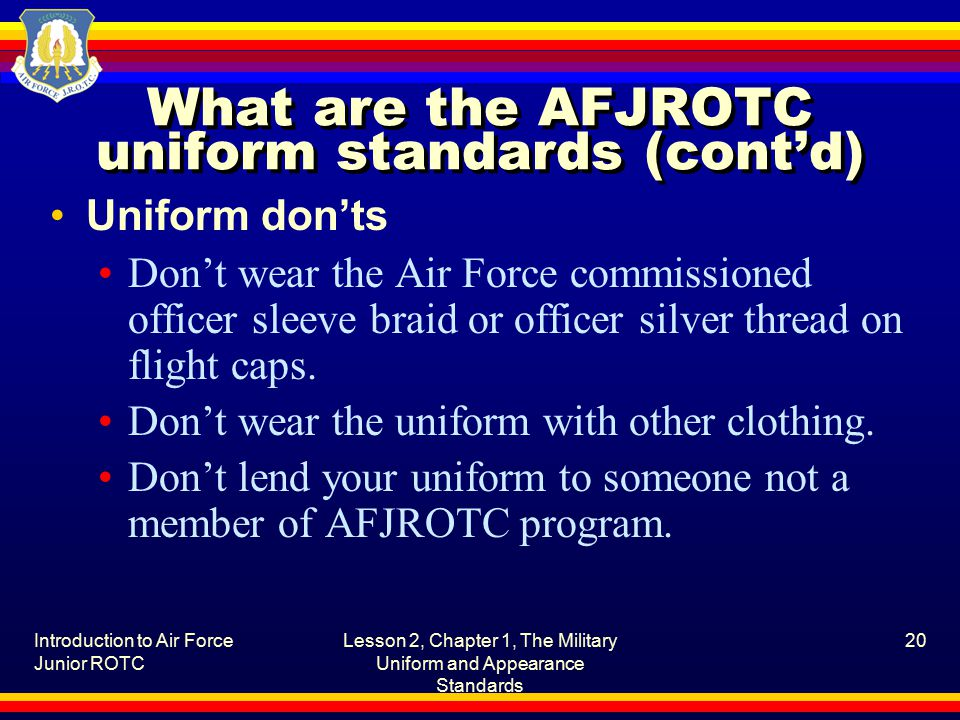 Introduction to Air Force Junior ROTC Lesson 2, Chapter 1, The Military Uniform and Appearance Standards 20 What are the AFJROTC uniform standards (cont'd) Uniform don'ts Don't wear the Air Force commissioned officer sleeve braid or officer silver thread on flight caps.