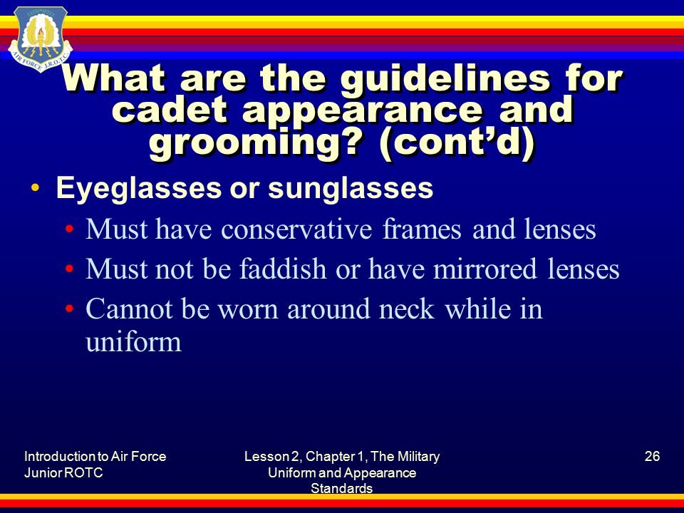 Introduction to Air Force Junior ROTC Lesson 2, Chapter 1, The Military Uniform and Appearance Standards 26 What are the guidelines for cadet appearance and grooming.
